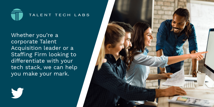 Whether you're a corporate Talent Acquisition leader or a Staffing Firm looking to differentiate with your tech stack, we can help you make your mark.