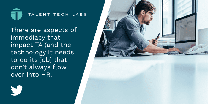 There are aspects of immediacy that impact TA (and the technology it needs to do its job) that don't always flow over into #HR.